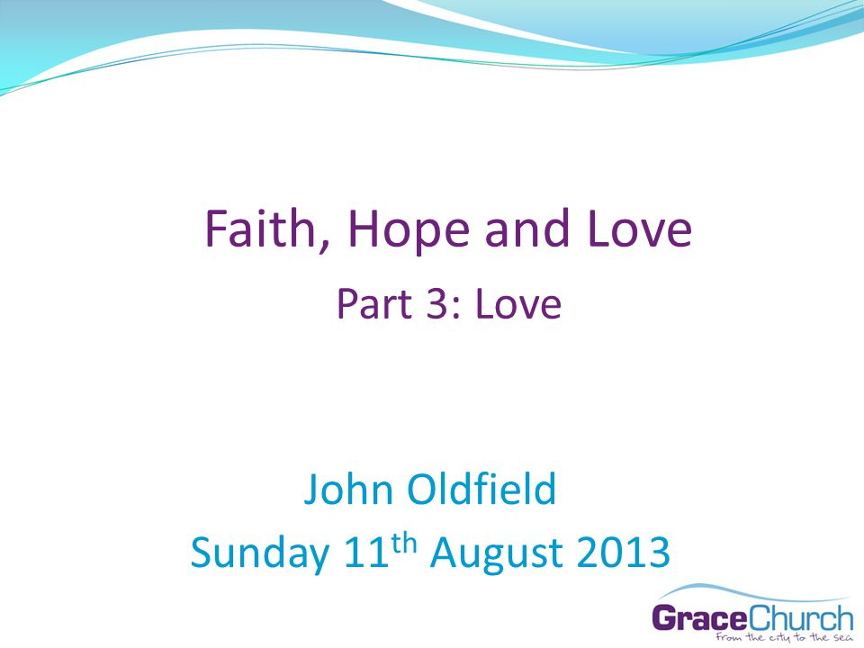 John Oldfield Sunday 11 th August 2013 Faith, Hope and Love Part 3: Love