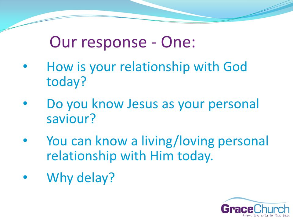 Our response - One: How is your relationship with God today.