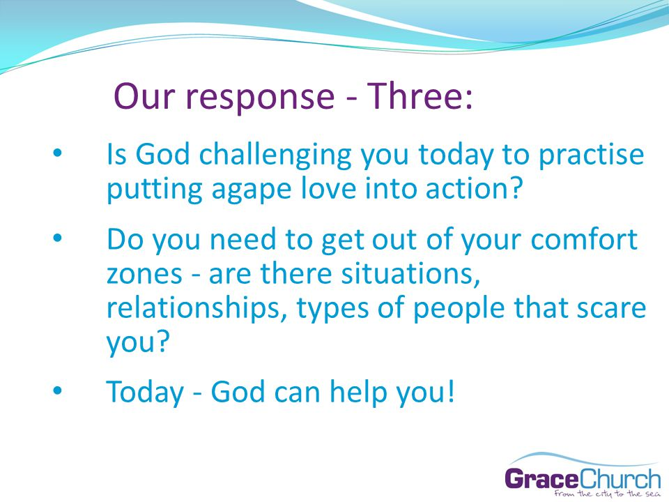 Our response - Three: Is God challenging you today to practise putting agape love into action.