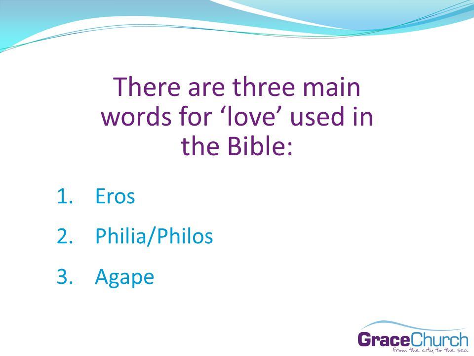 There are three main words for love used in the Bible: 1.Eros 2.Philia/Philos 3.Agape