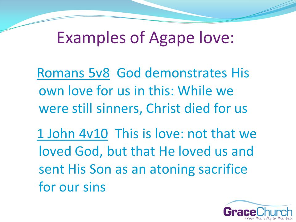 Examples of Agape love: Romans 5v8 God demonstrates His own love for us in this: While we were still sinners, Christ died for us 1 John 4v10 This is love: not that we loved God, but that He loved us and sent His Son as an atoning sacrifice for our sins