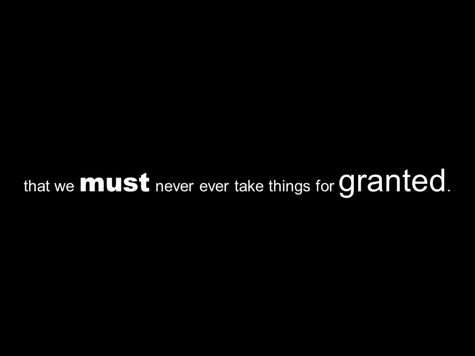that we must never ever take things for granted.