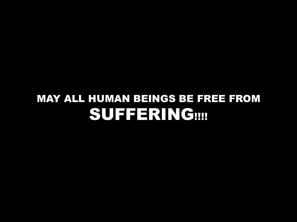 MAY ALL HUMAN BEINGS BE FREE FROM SUFFERING !!!!