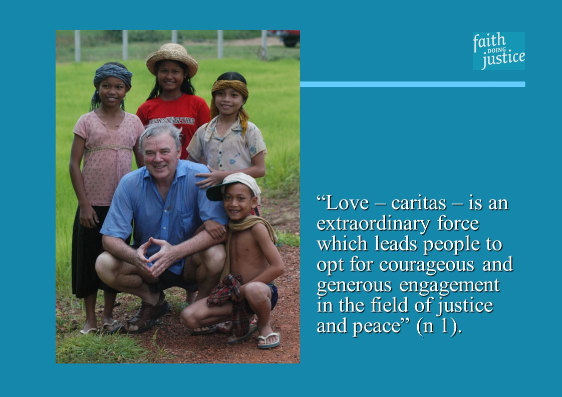 Love – caritas – is an extraordinary force which leads people to opt for courageous and generous engagement in the field of justice and peace (n 1).