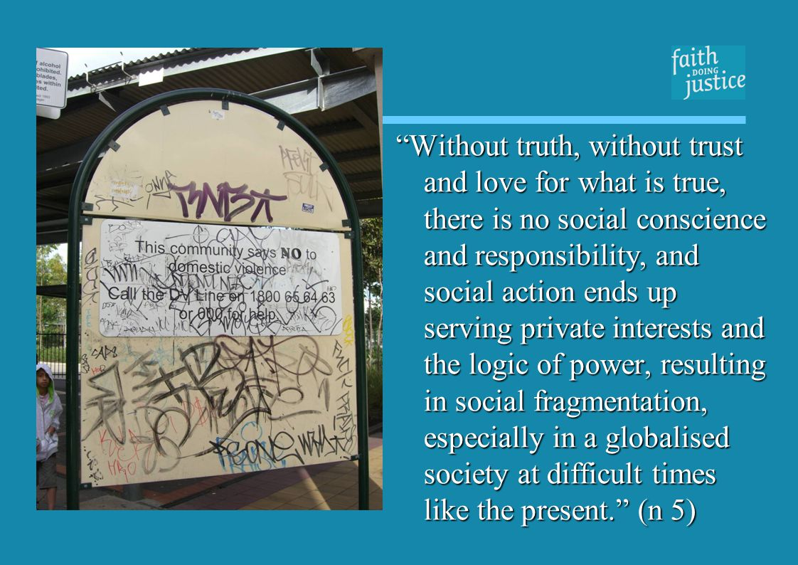 Without truth, without trust and love for what is true, there is no social conscience and responsibility, and social action ends up serving private interests and the logic of power, resulting in social fragmentation, especially in a globalised society at difficult times like the present.