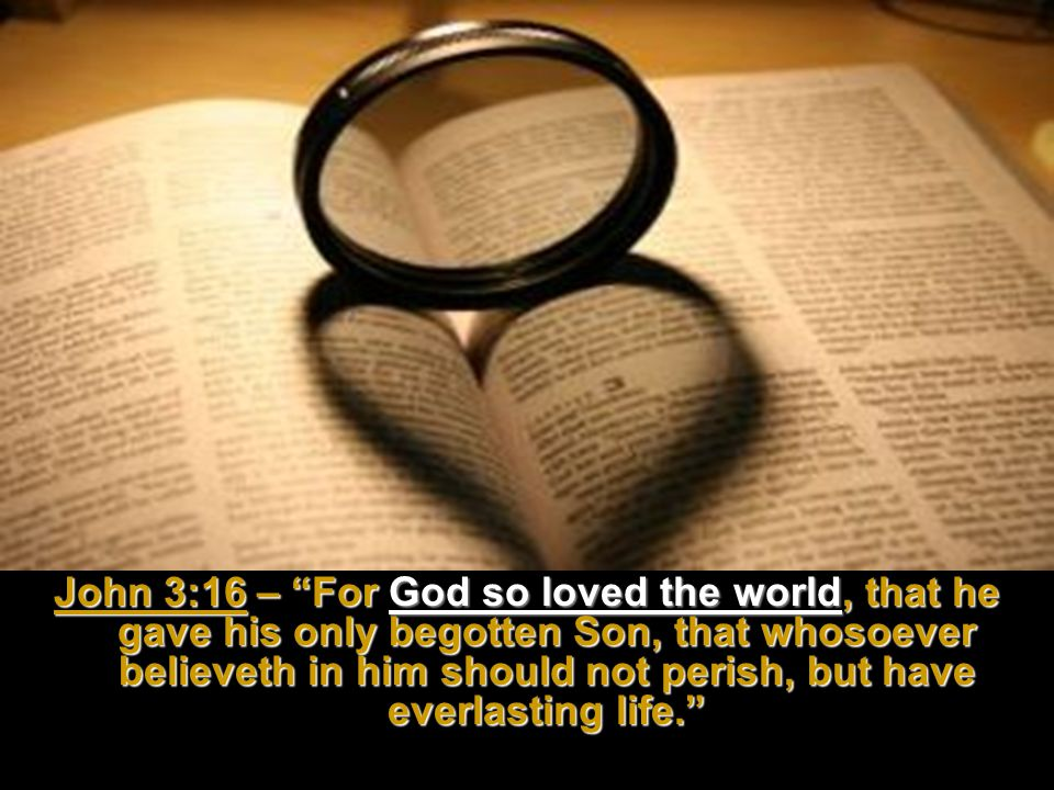 John 3:16 – For God so loved the world, that he gave his only begotten Son, that whosoever believeth in him should not perish, but have everlasting life.
