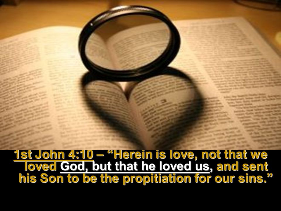 1st John 4:10 – Herein is love, not that we loved God, but that he loved us, and sent his Son to be the propitiation for our sins.