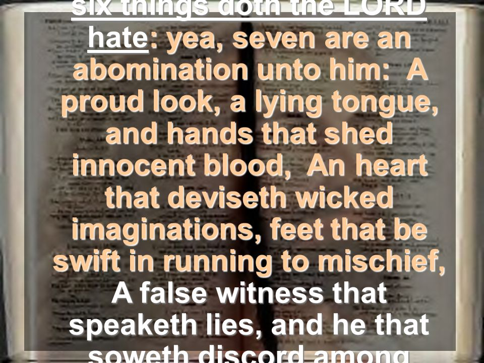 Proverbs 6:16-19 – These six things doth the LORD hate: yea, seven are an abomination unto him: A proud look, a lying tongue, and hands that shed innocent blood, An heart that deviseth wicked imaginations, feet that be swift in running to mischief, A false witness that speaketh lies, and he that soweth discord among brethren.Proverbs 6:16-19 – These six things doth the LORD hate: yea, seven are an abomination unto him: A proud look, a lying tongue, and hands that shed innocent blood, An heart that deviseth wicked imaginations, feet that be swift in running to mischief, A false witness that speaketh lies, and he that soweth discord among brethren.