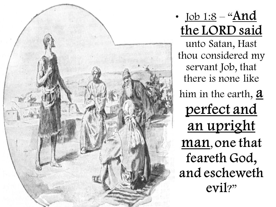 Job 1:8 – And the LORD said unto Satan, Hast thou considered my servant Job, that there is none like him in the earth, a perfect and an upright man, one that feareth God, and escheweth evil