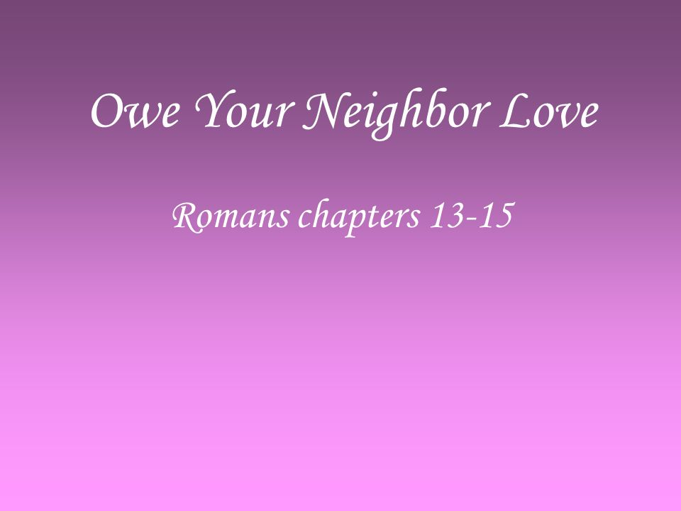 Owe Your Neighbor Love Romans chapters 13-15