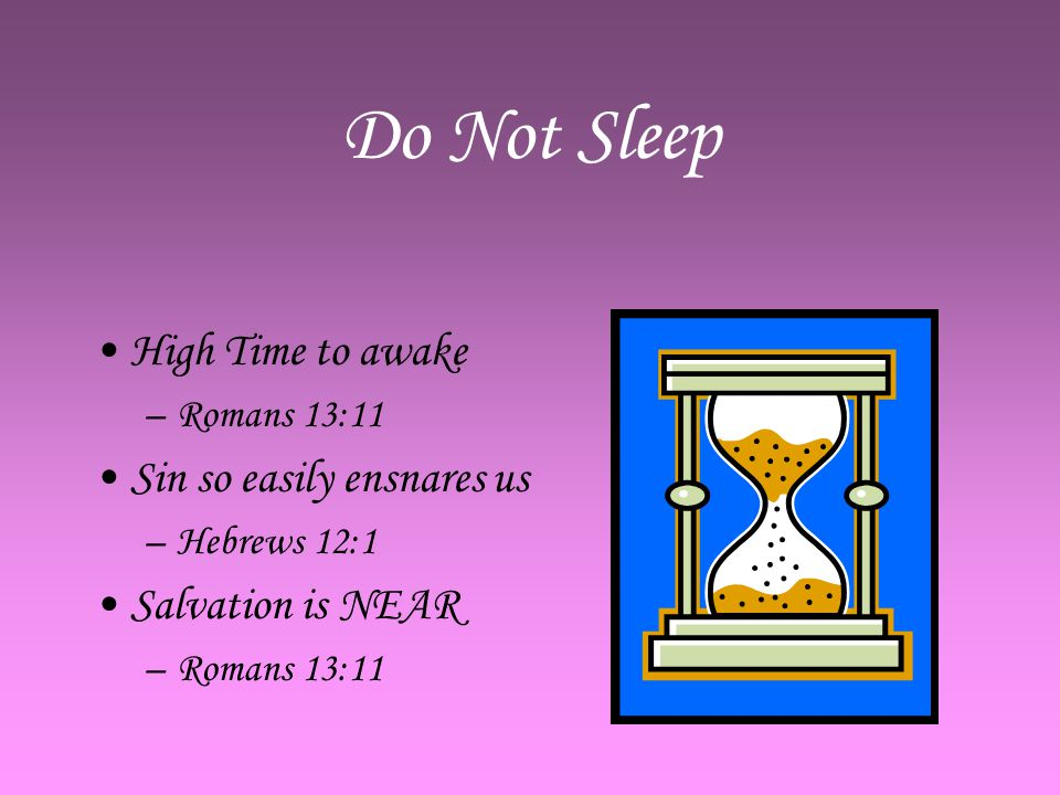 Do Not Sleep High Time to awake –R–Romans 13:11 Sin so easily ensnares us –H–Hebrews 12:1 Salvation is NEAR –R–Romans 13:11
