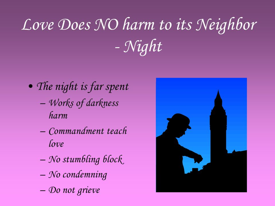 Love Does NO harm to its Neighbor - Night The night is far spent –W–Works of darkness harm –C–Commandment teach love –N–No stumbling block –N–No condemning –D–Do not grieve