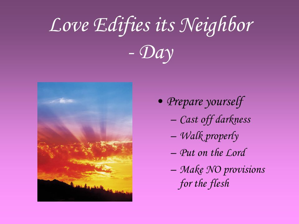 Love Edifies its Neighbor - Day Prepare yourself –C–Cast off darkness –W–Walk properly –P–Put on the Lord –M–Make NO provisions for the flesh