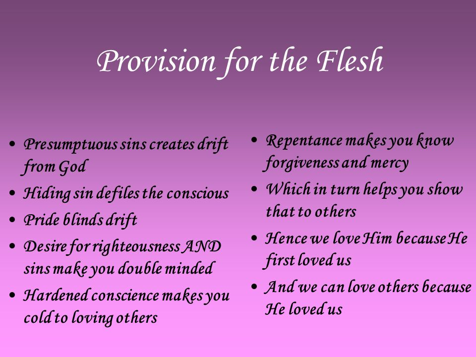 Provision for the Flesh Presumptuous sins creates drift from God Hiding sin defiles the conscious Pride blinds drift Desire for righteousness AND sins make you double minded Hardened conscience makes you cold to loving others Repentance makes you know forgiveness and mercy Which in turn helps you show that to others Hence we love Him because He first loved us And we can love others because He loved us