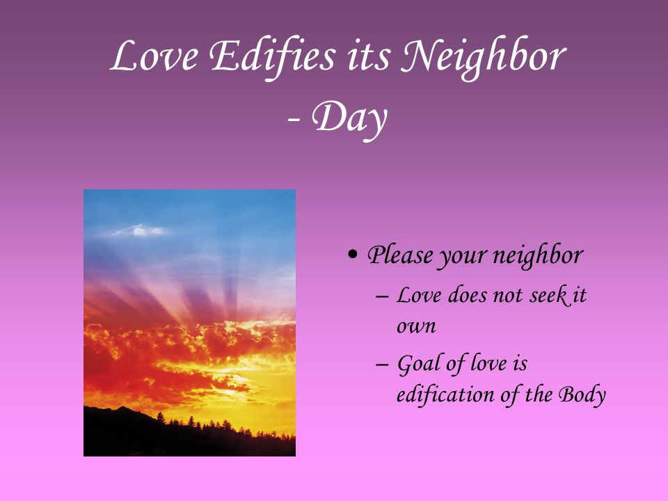 Love Edifies its Neighbor - Day Please your neighbor –L–Love does not seek it own –G–Goal of love is edification of the Body