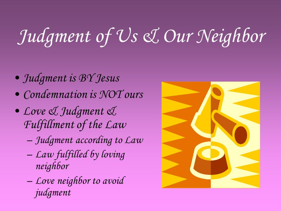 Judgment of Us & Our Neighbor Judgment is BY Jesus Condemnation is NOT ours Love & Judgment & Fulfillment of the Law –J–Judgment according to Law –L–Law fulfilled by loving neighbor –L–Love neighbor to avoid judgment