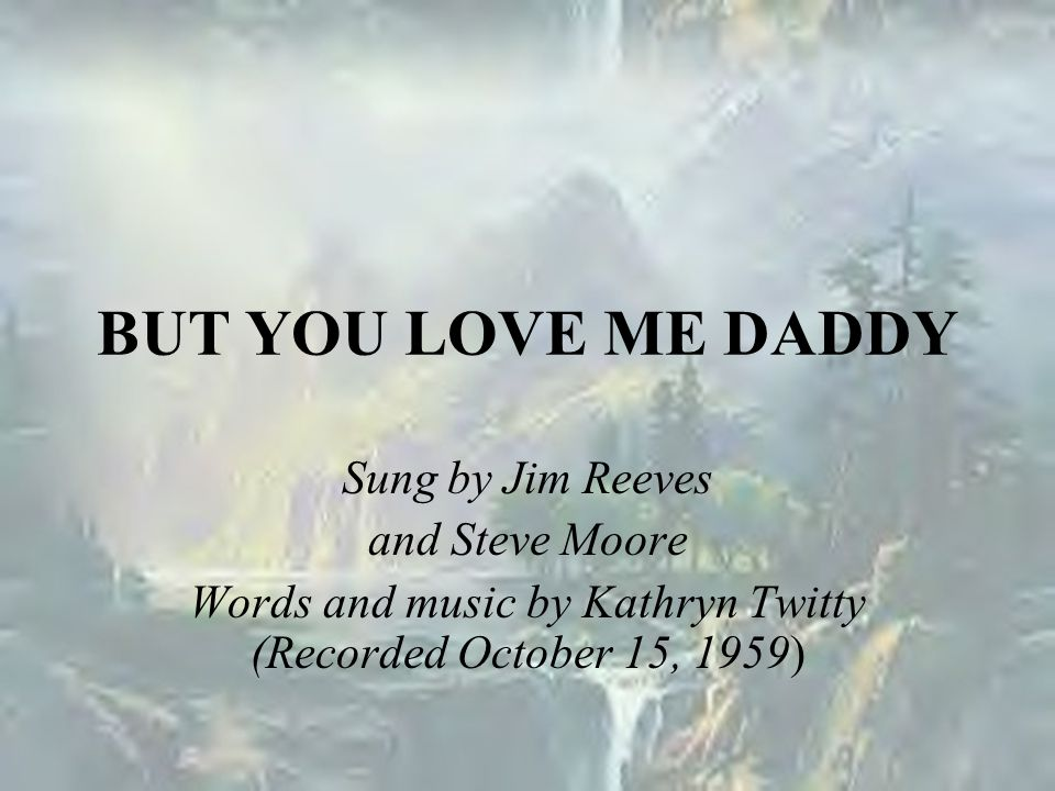 BUT YOU LOVE ME DADDY Sung by Jim Reeves and Steve Moore Words and music by Kathryn Twitty (Recorded October 15, 1959)