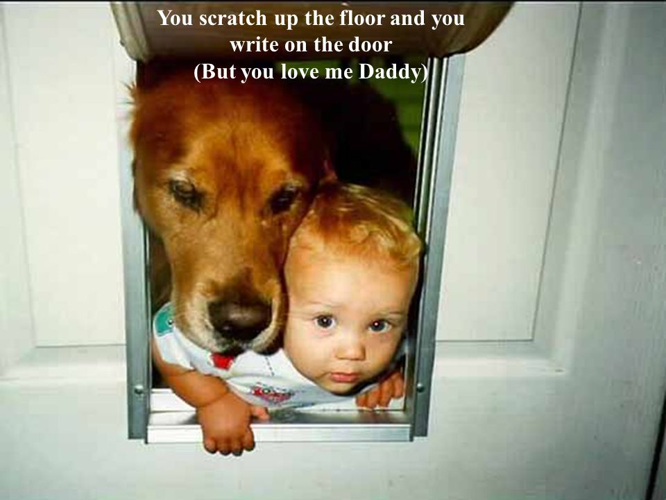 You scratch up the floor and you write on the door (But you love me Daddy)