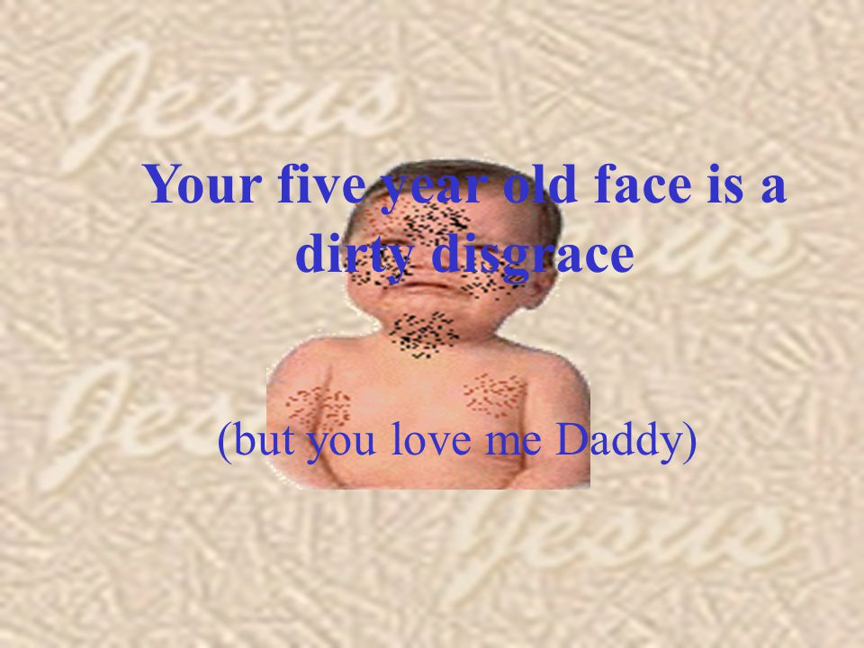 Your five year old face is a dirty disgrace (but you love me Daddy) Your five year old face is a dirty disgrace (but you love me Daddy)