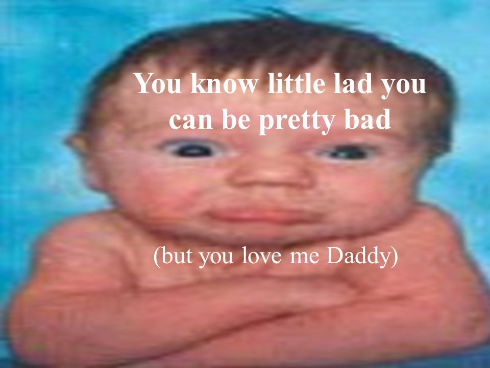 You know little lad you can be pretty bad (but you love me Daddy)