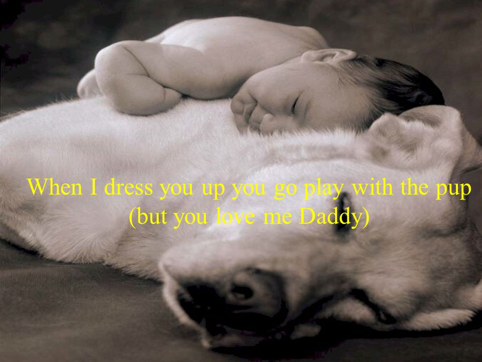 When I dress you up you go play with the pup (but you love me Daddy)