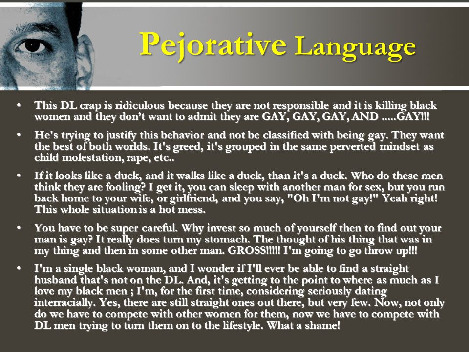 Pejorative Language This DL crap is ridiculous because they are not responsible and it is killing black women and they dont want to admit they are GAY, GAY, GAY, AND.....GAY!!!This DL crap is ridiculous because they are not responsible and it is killing black women and they dont want to admit they are GAY, GAY, GAY, AND.....GAY!!.