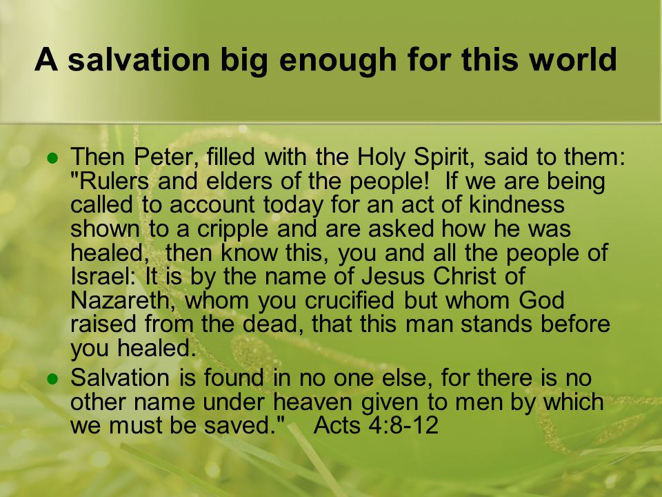 A salvation big enough for this world Then Peter, filled with the Holy Spirit, said to them: Rulers and elders of the people.