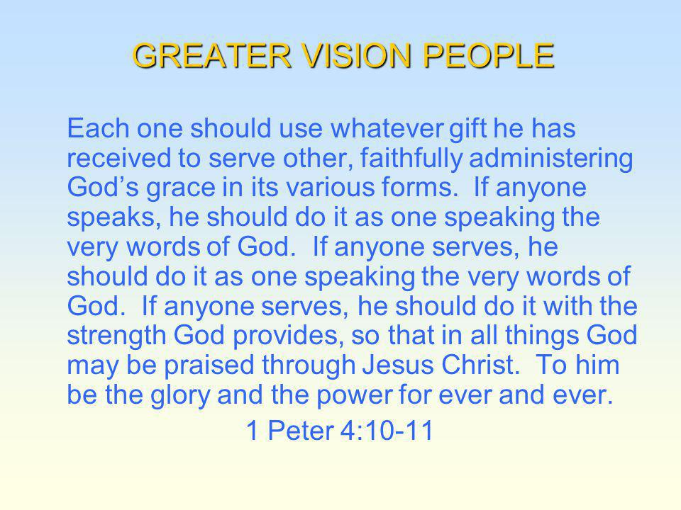 GREATER VISION PEOPLE Each one should use whatever gift he has received to serve other, faithfully administering Gods grace in its various forms.