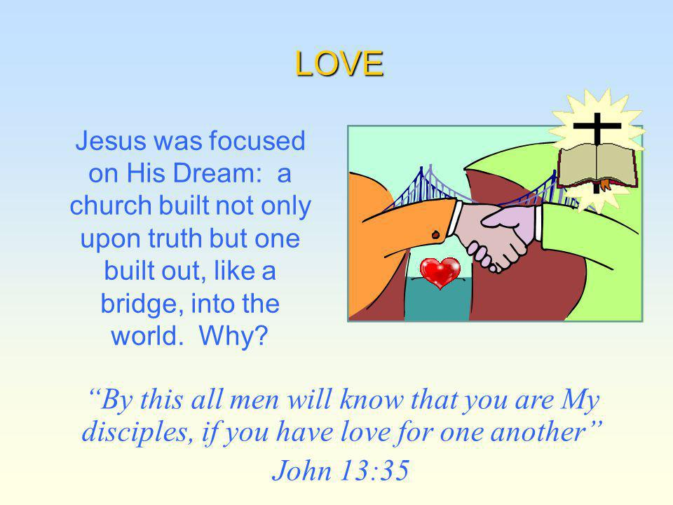 LOVE Jesus was focused on His Dream: a church built not only upon truth but one built out, like a bridge, into the world.