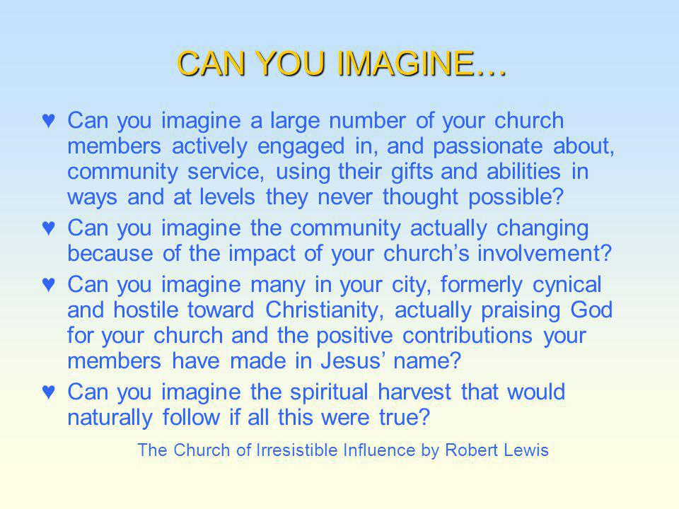 CAN YOU IMAGINE… Can you imagine a large number of your church members actively engaged in, and passionate about, community service, using their gifts and abilities in ways and at levels they never thought possible.
