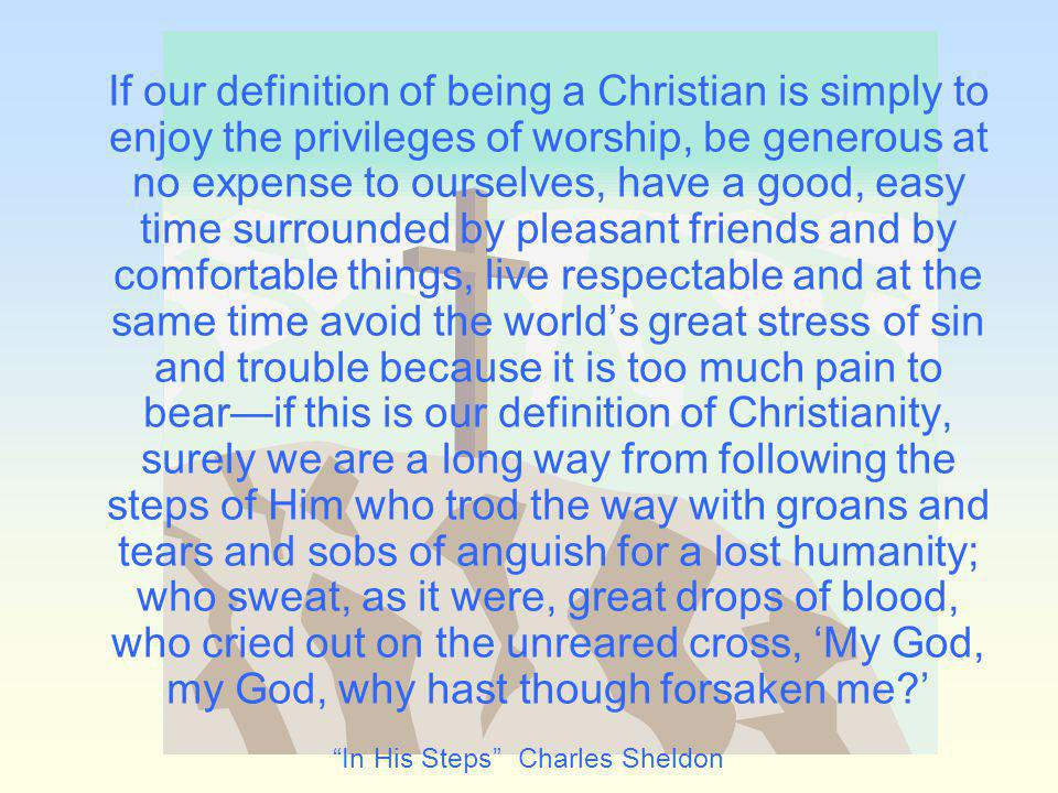 If our definition of being a Christian is simply to enjoy the privileges of worship, be generous at no expense to ourselves, have a good, easy time surrounded by pleasant friends and by comfortable things, live respectable and at the same time avoid the worlds great stress of sin and trouble because it is too much pain to bearif this is our definition of Christianity, surely we are a long way from following the steps of Him who trod the way with groans and tears and sobs of anguish for a lost humanity; who sweat, as it were, great drops of blood, who cried out on the unreared cross, My God, my God, why hast though forsaken me.