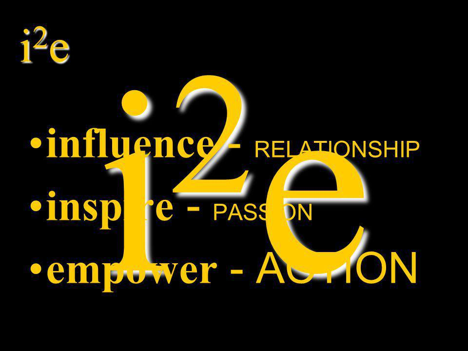 i2ei2ei2ei2e i2ei2ei2ei2e influence - RELATIONSHIP inspire - PASSION empower - ACTION