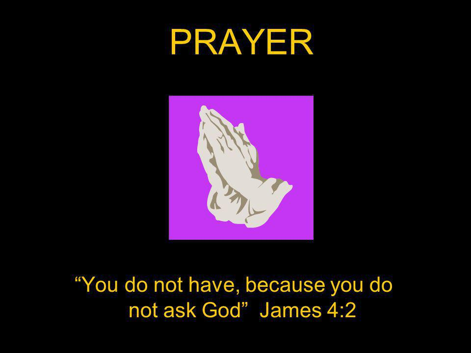 PRAYER You do not have, because you do not ask God James 4:2