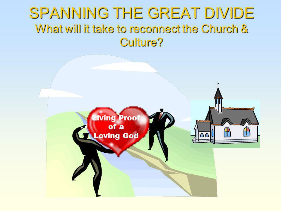 SPANNING THE GREAT DIVIDE What will it take to reconnect the Church & Culture.