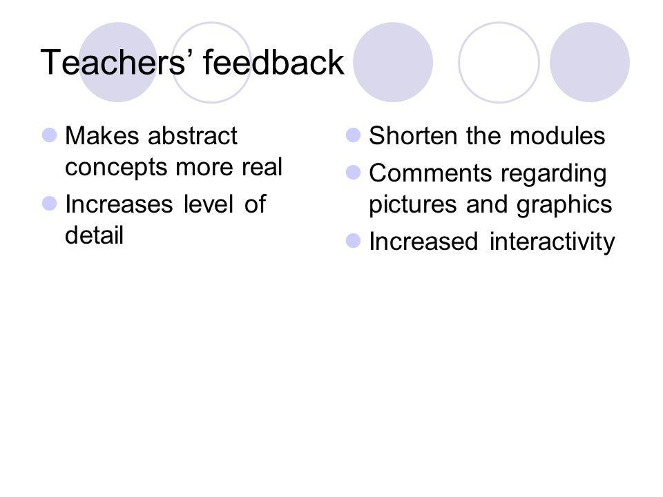 Teachers feedback Makes abstract concepts more real Increases level of detail Shorten the modules Comments regarding pictures and graphics Increased interactivity