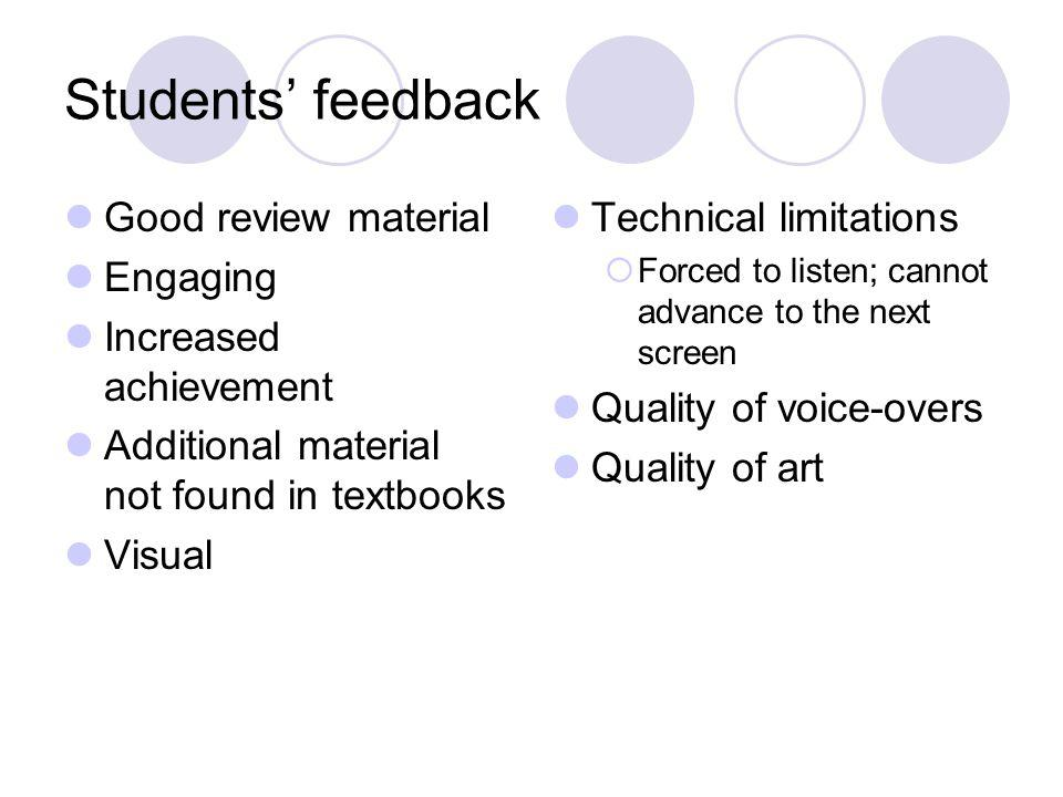 Students feedback Good review material Engaging Increased achievement Additional material not found in textbooks Visual Technical limitations Forced to listen; cannot advance to the next screen Quality of voice-overs Quality of art