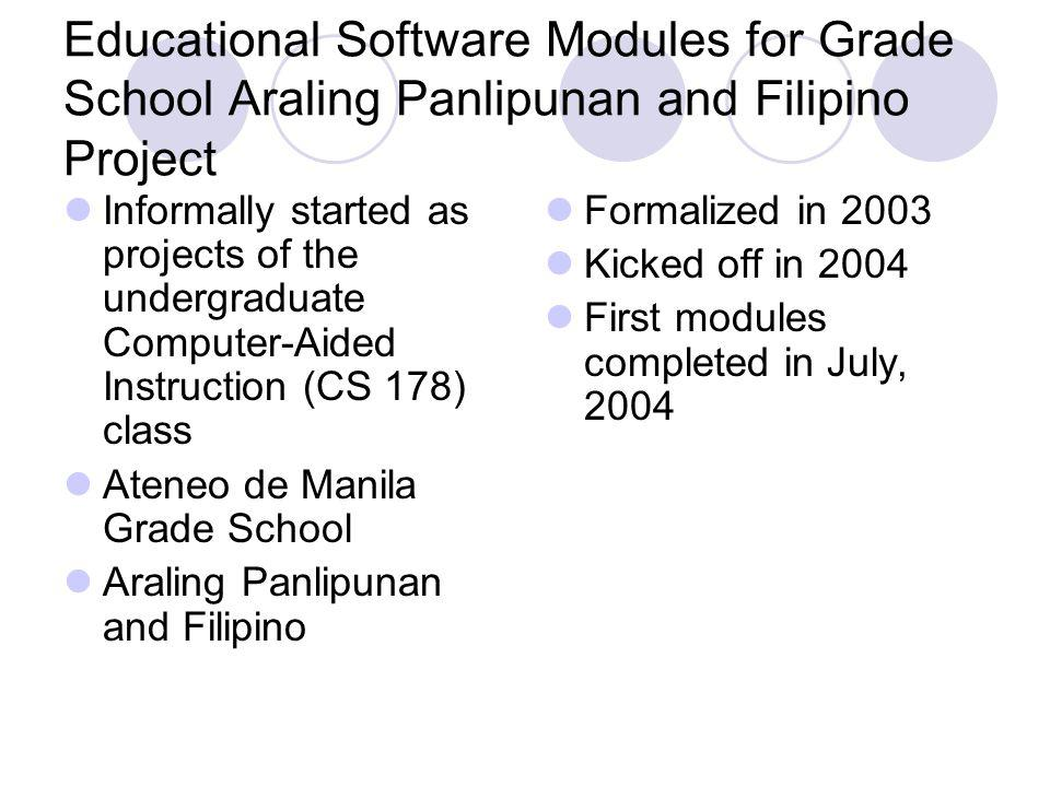 Educational Software Modules for Grade School Araling Panlipunan and Filipino Project Informally started as projects of the undergraduate Computer-Aided Instruction (CS 178) class Ateneo de Manila Grade School Araling Panlipunan and Filipino Formalized in 2003 Kicked off in 2004 First modules completed in July, 2004