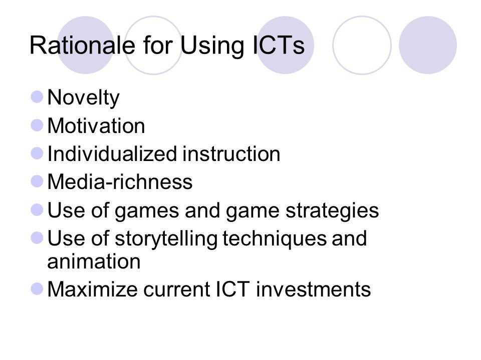 Rationale for Using ICTs Novelty Motivation Individualized instruction Media-richness Use of games and game strategies Use of storytelling techniques and animation Maximize current ICT investments