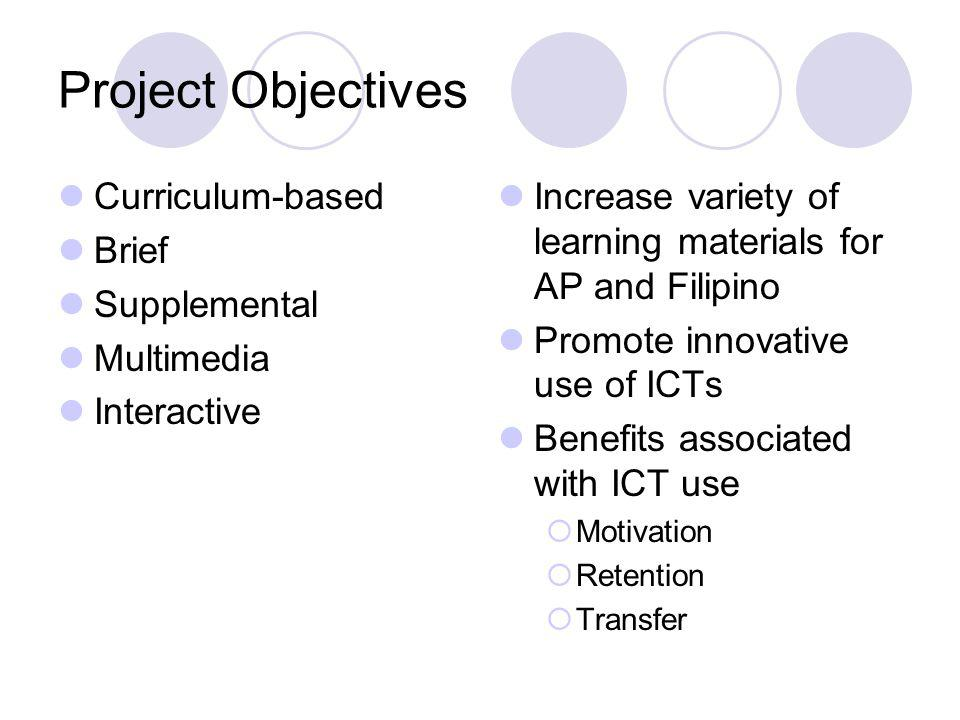 Project Objectives Curriculum-based Brief Supplemental Multimedia Interactive Increase variety of learning materials for AP and Filipino Promote innovative use of ICTs Benefits associated with ICT use Motivation Retention Transfer