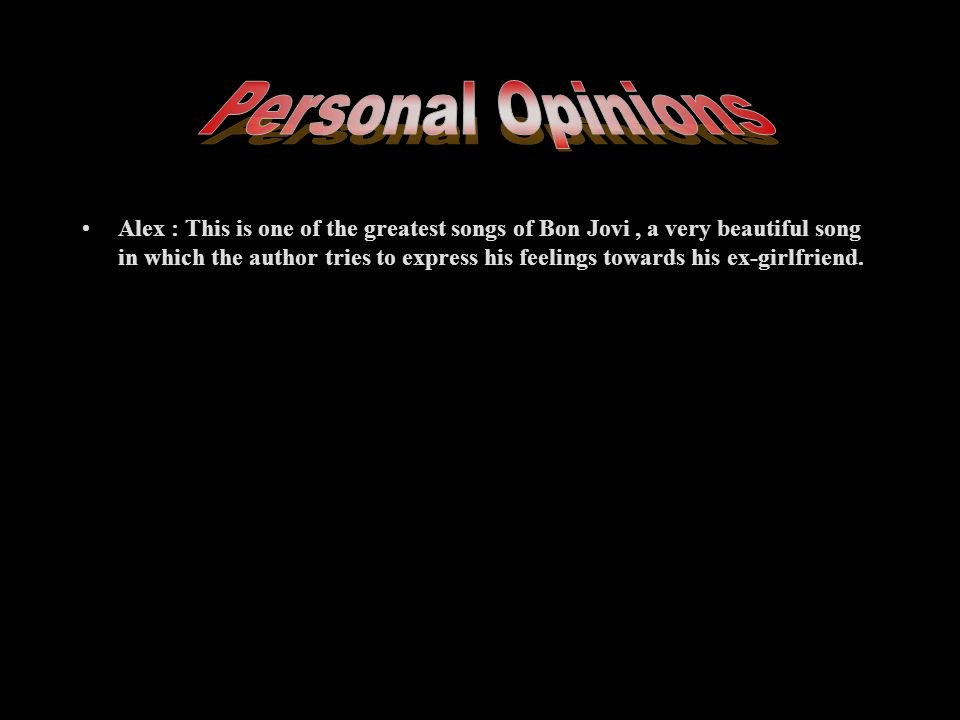 Alex : This is one of the greatest songs of Bon Jovi, a very beautiful song in which the author tries to express his feelings towards his ex-girlfriend.
