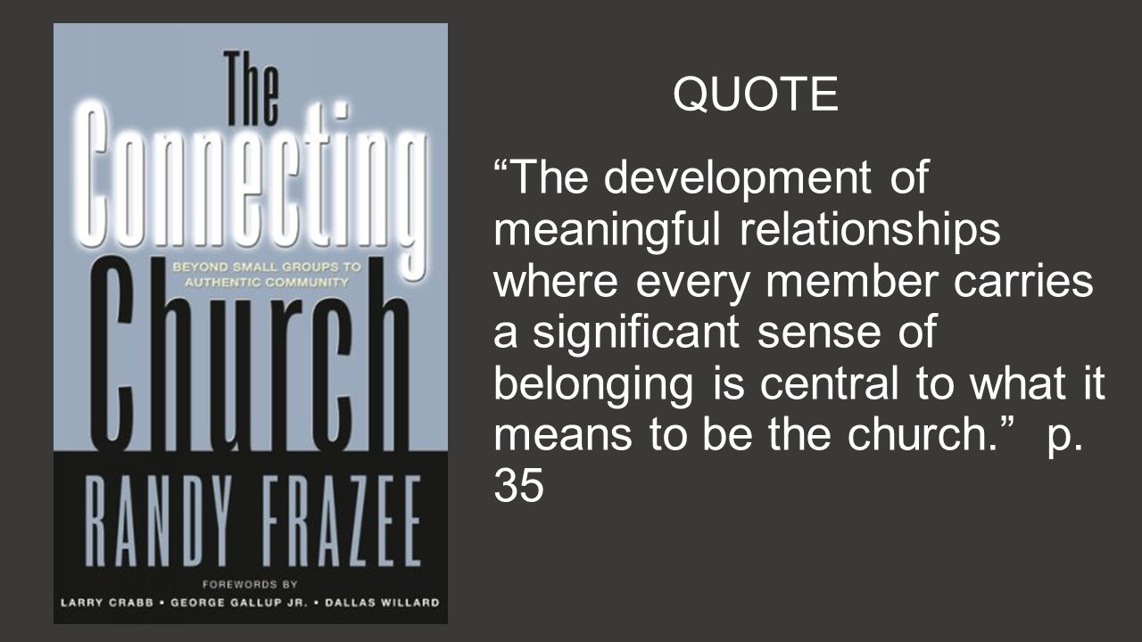 QUOTE The development of meaningful relationships where every member carries a significant sense of belonging is central to what it means to be the church.
