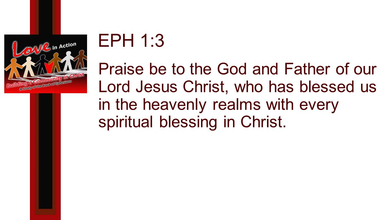 EPH 1:3 Praise be to the God and Father of our Lord Jesus Christ, who has blessed us in the heavenly realms with every spiritual blessing in Christ.