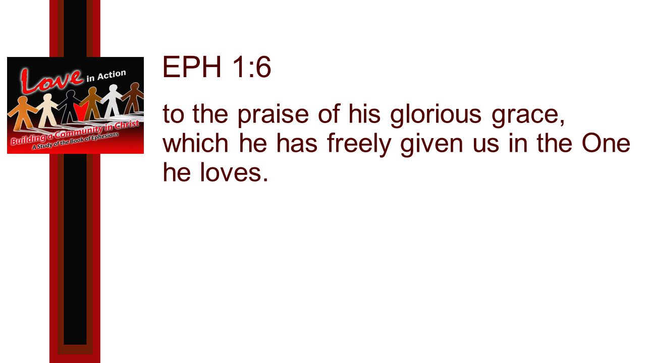 EPH 1:6 to the praise of his glorious grace, which he has freely given us in the One he loves.