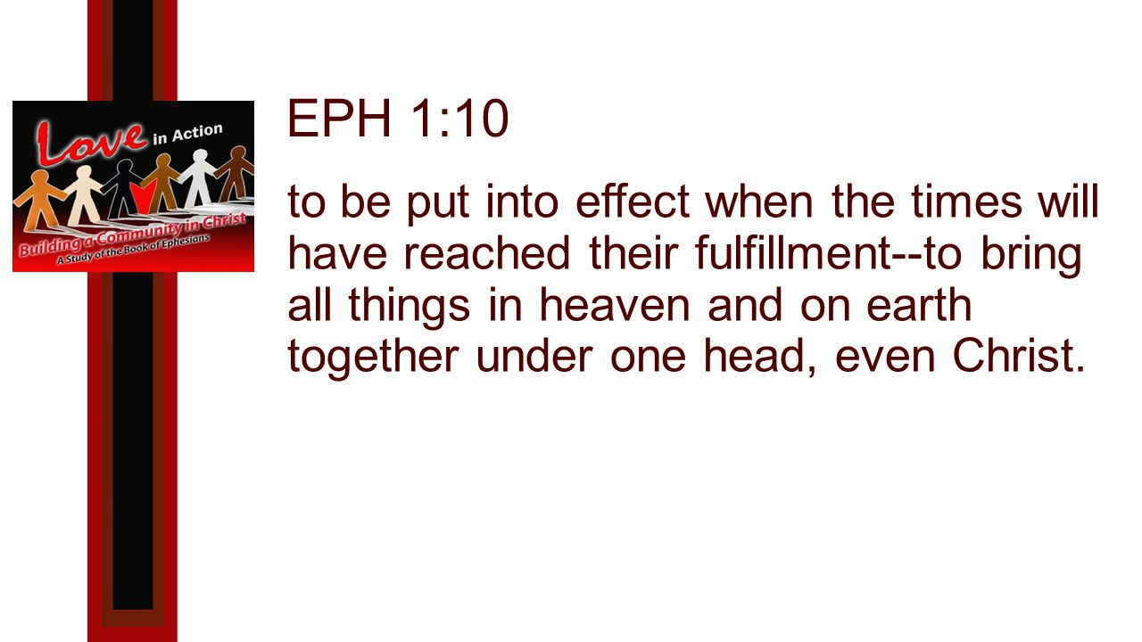 EPH 1:10 to be put into effect when the times will have reached their fulfillment--to bring all things in heaven and on earth together under one head, even Christ.