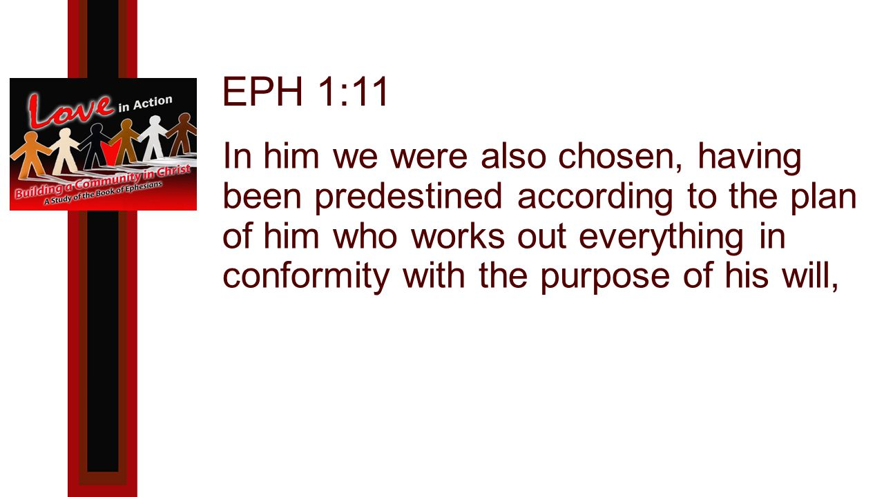 EPH 1:11 In him we were also chosen, having been predestined according to the plan of him who works out everything in conformity with the purpose of his will,