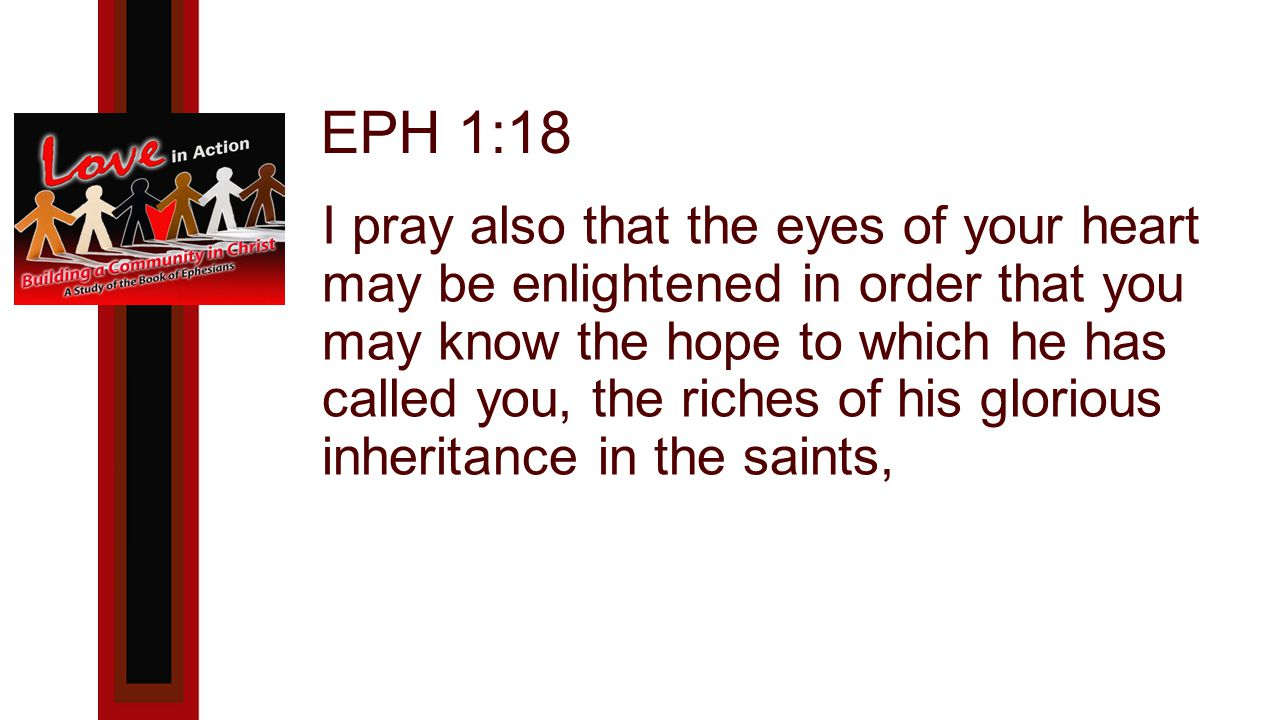 EPH 1:18 I pray also that the eyes of your heart may be enlightened in order that you may know the hope to which he has called you, the riches of his glorious inheritance in the saints,