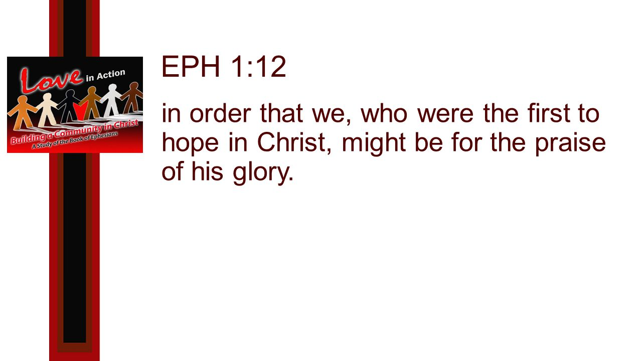 EPH 1:12 in order that we, who were the first to hope in Christ, might be for the praise of his glory.