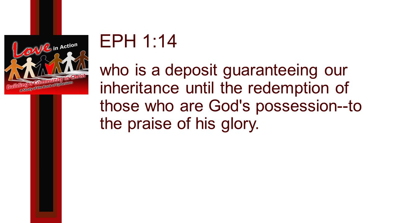 EPH 1:14 who is a deposit guaranteeing our inheritance until the redemption of those who are God s possession--to the praise of his glory.