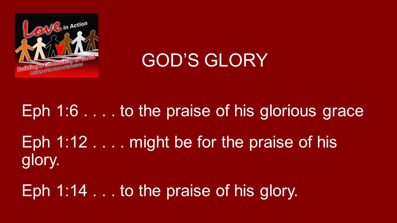 GODS GLORY Eph 1:6.... to the praise of his glorious grace Eph 1:12....