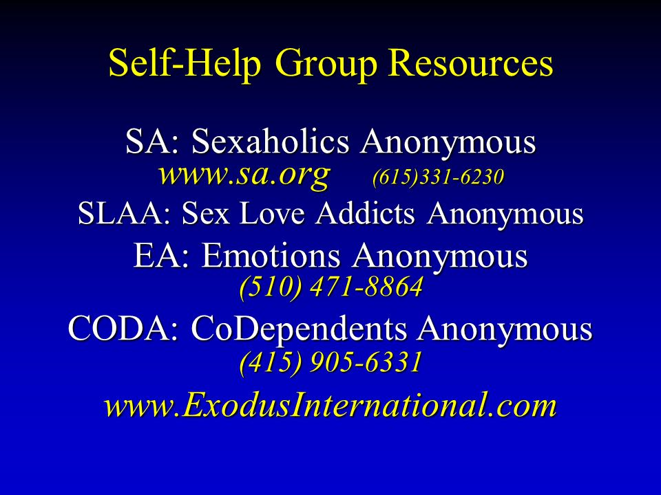 Self-Help Group Resources SA: Sexaholics Anonymous www.sa.org (615)331-6230 SLAA: Sex Love Addicts Anonymous EA: Emotions Anonymous (510) 471-8864 CODA: CoDependents Anonymous (415) 905-6331 www.ExodusInternational.com